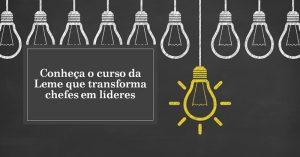 Conheça o curso da Leme que transforma chefes em líderes <br />
