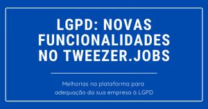 Tweezer.jobs: funcionalidades para adequação da sua empresa à LGPD</br>